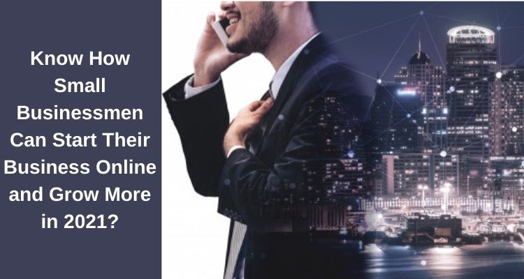 Know How Small Businessmen Can Start Their Business Online and Grow More in 2021